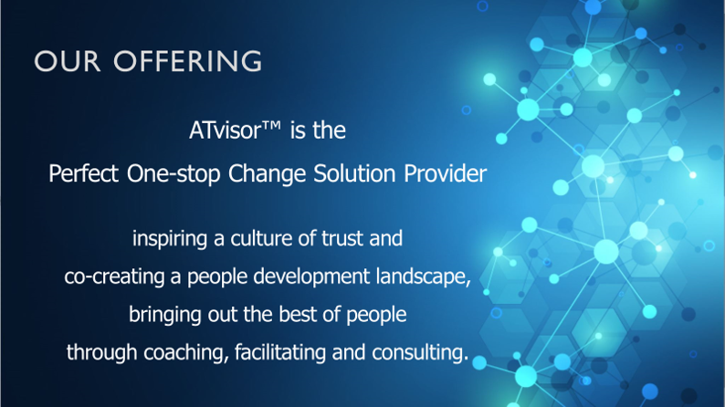 ATvisor™ is the Perfect One-stop Change Solution Provider inspiring a culture of trust and co-creating a people development landscape, bringing out the best of people through coaching, facilitating and consulting.