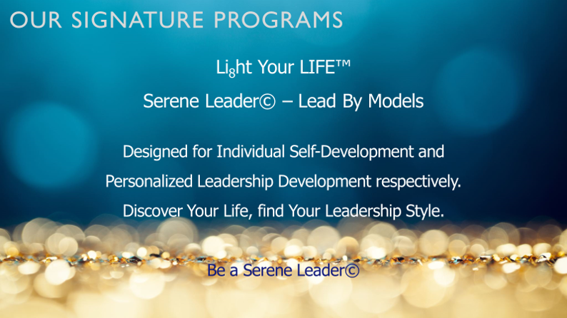 Li8ht Your LIFE™Serene Leader© – Lead By ModelsDesigned for Individual Self-Development andPersonalized Leadership Development respectively.Discover Your Life, find Your Leadership Style.Be a Serene Leader©