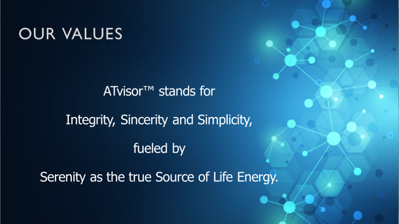 ATvisor™ stands for Integrity, Sincerity and Simplicity,fueled by Serenity as the true Source of Life Energy.